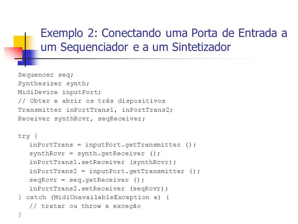 Exemplo 2: Conectando uma Porta de Entrada a um Sequenciador e a um Sintetizador Sequencer seq; Synthesizer synth; MidiDevice inputPort; // Obter e ab