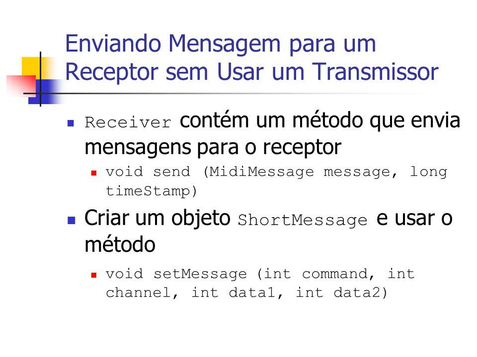 Enviando Mensagem para um Receptor sem Usar um Transmissor Receiver contém um método que envia mensagens para o receptor void send (MidiMessage messag
