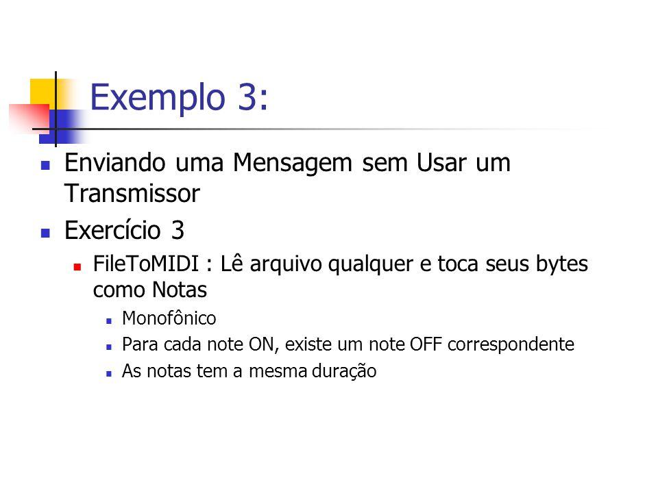 Exemplo 3: Enviando uma Mensagem sem Usar um Transmissor Exercício 3 FileToMIDI : Lê arquivo qualquer e toca seus bytes como Notas Monofônico Para cad