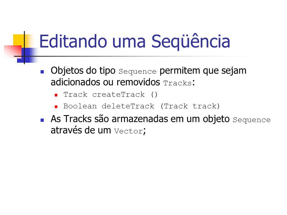 Editando uma Seqüência Objetos do tipo Sequence permitem que sejam adicionados ou removidos Tracks : Track createTrack () Boolean deleteTrack (Track t