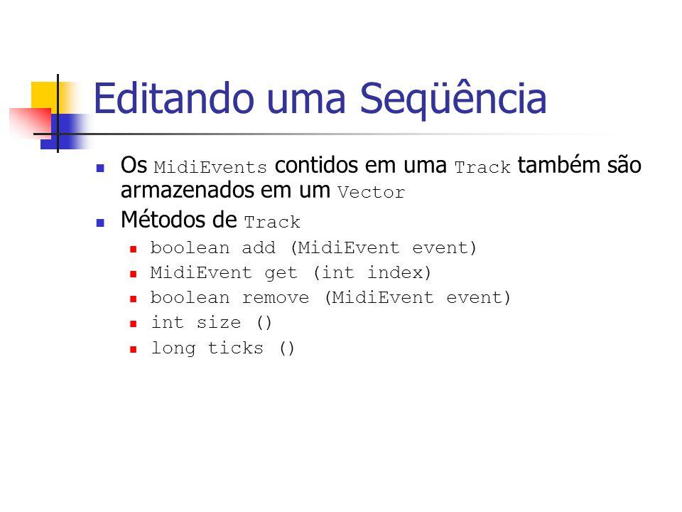 Editando uma Seqüência Os MidiEvents contidos em uma Track também são armazenados em um Vector Métodos de Track boolean add (MidiEvent event) MidiEven