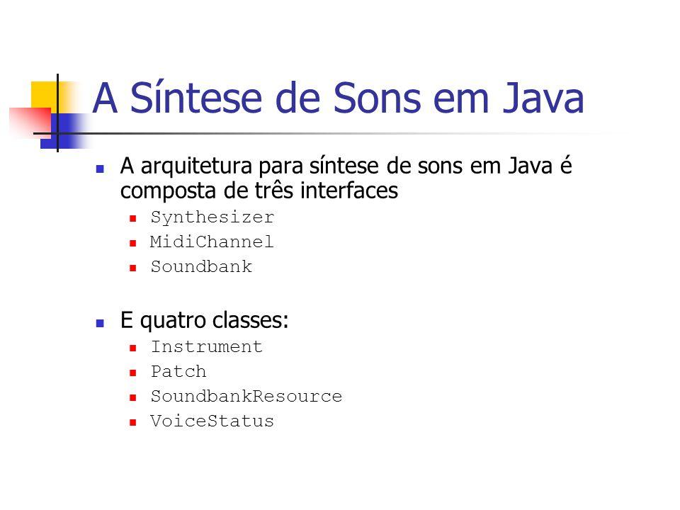 A Síntese de Sons em Java A arquitetura para síntese de sons em Java é composta de três interfaces Synthesizer MidiChannel Soundbank E quatro classes:
