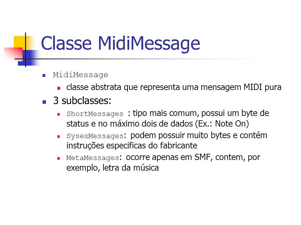 Classe MidiMessage MidiMessage classe abstrata que representa uma mensagem MIDI pura 3 subclasses: ShortMessages : tipo mais comum, possui um byte de