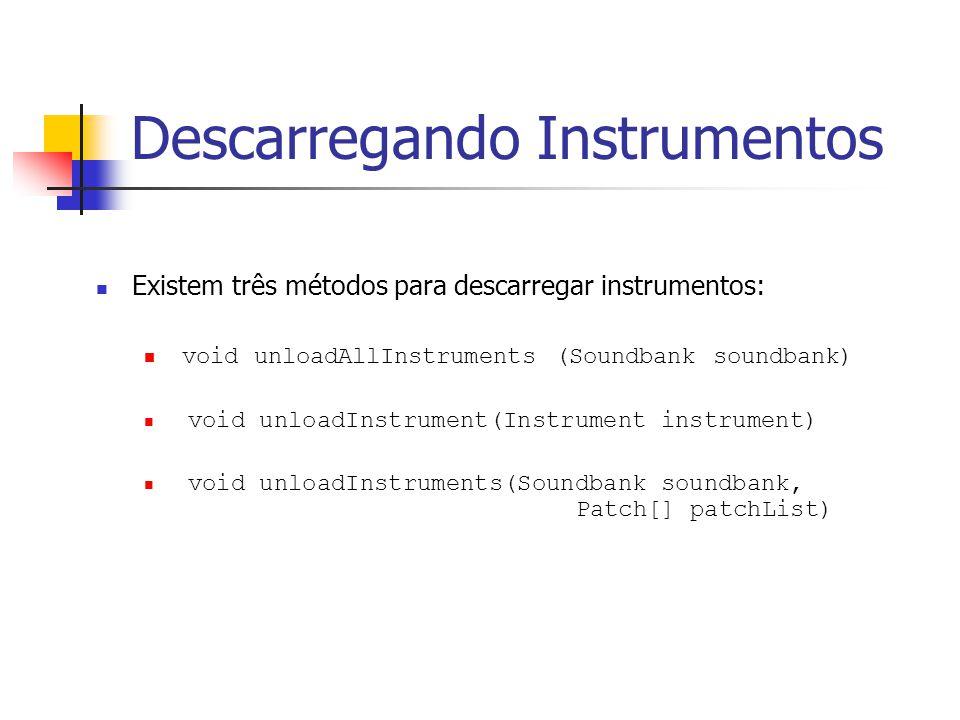 Descarregando Instrumentos Existem três métodos para descarregar instrumentos: void unloadAllInstruments (Soundbank soundbank) void unloadInstrument(I