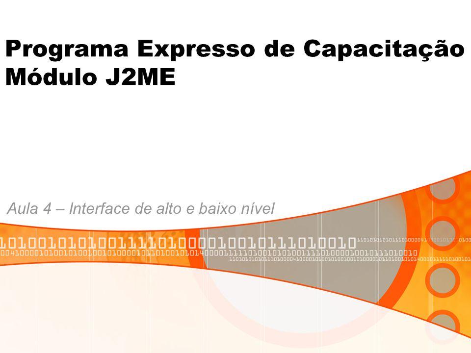 Programa Expresso de Capacitação Módulo J2ME Aula 4 – Interface de alto e baixo nível