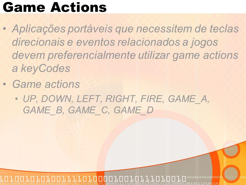 Game Actions Aplicações portáveis que necessitem de teclas direcionais e eventos relacionados a jogos devem preferencialmente utilizar game actions a keyCodes Game actions UP, DOWN, LEFT, RIGHT, FIRE, GAME_A, GAME_B, GAME_C, GAME_D