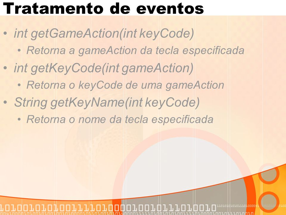 Tratamento de eventos int getGameAction(int keyCode) Retorna a gameAction da tecla especificada int getKeyCode(int gameAction) Retorna o keyCode de uma gameAction String getKeyName(int keyCode) Retorna o nome da tecla especificada