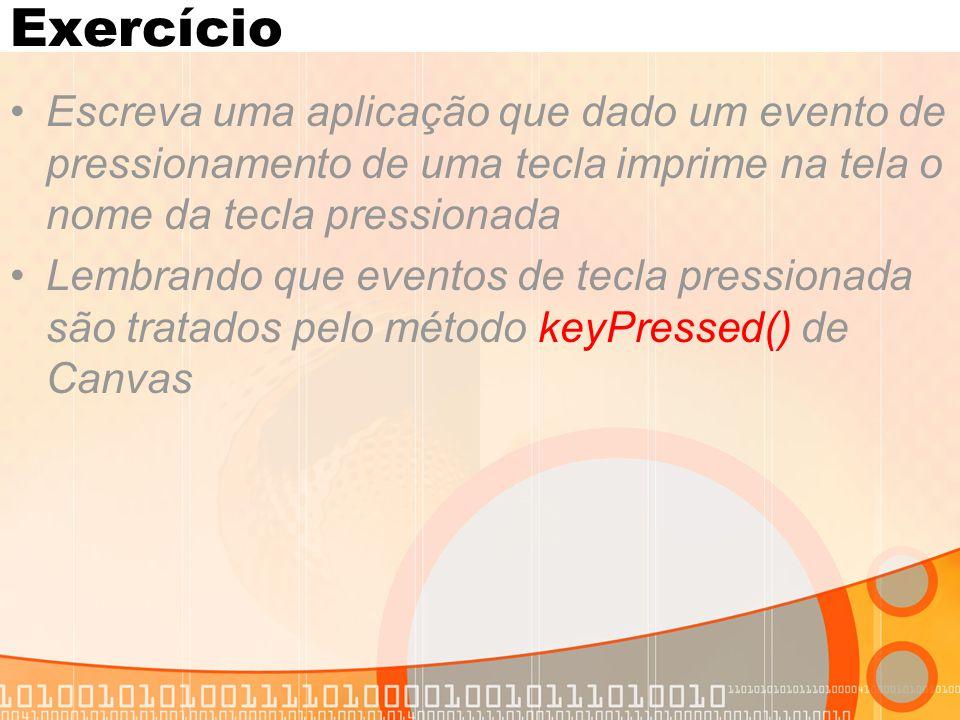 Exercício Escreva uma aplicação que dado um evento de pressionamento de uma tecla imprime na tela o nome da tecla pressionada Lembrando que eventos de tecla pressionada são tratados pelo método keyPressed() de Canvas