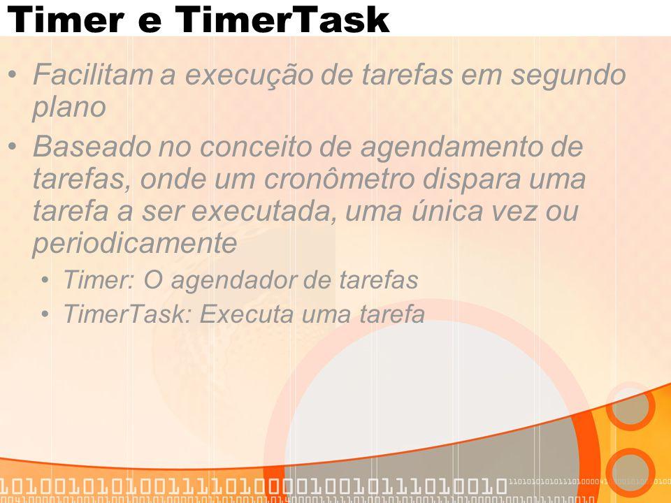 Timer e TimerTask Facilitam a execução de tarefas em segundo plano Baseado no conceito de agendamento de tarefas, onde um cronômetro dispara uma tarefa a ser executada, uma única vez ou periodicamente Timer: O agendador de tarefas TimerTask: Executa uma tarefa