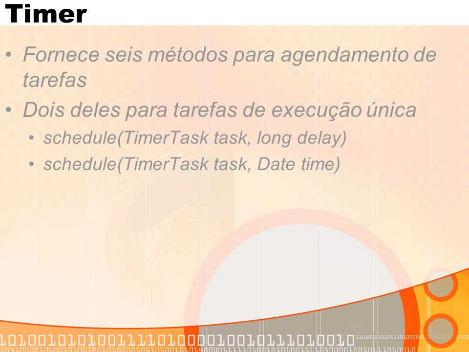 Timer Fornece seis métodos para agendamento de tarefas Dois deles para tarefas de execução única schedule(TimerTask task, long delay) schedule(TimerTask task, Date time)