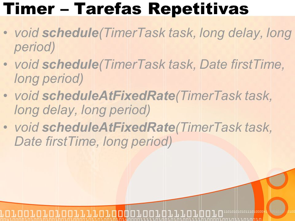 Timer – Tarefas Repetitivas void schedule(TimerTask task, long delay, long period) void schedule(TimerTask task, Date firstTime, long period) void scheduleAtFixedRate(TimerTask task, long delay, long period) void scheduleAtFixedRate(TimerTask task, Date firstTime, long period)