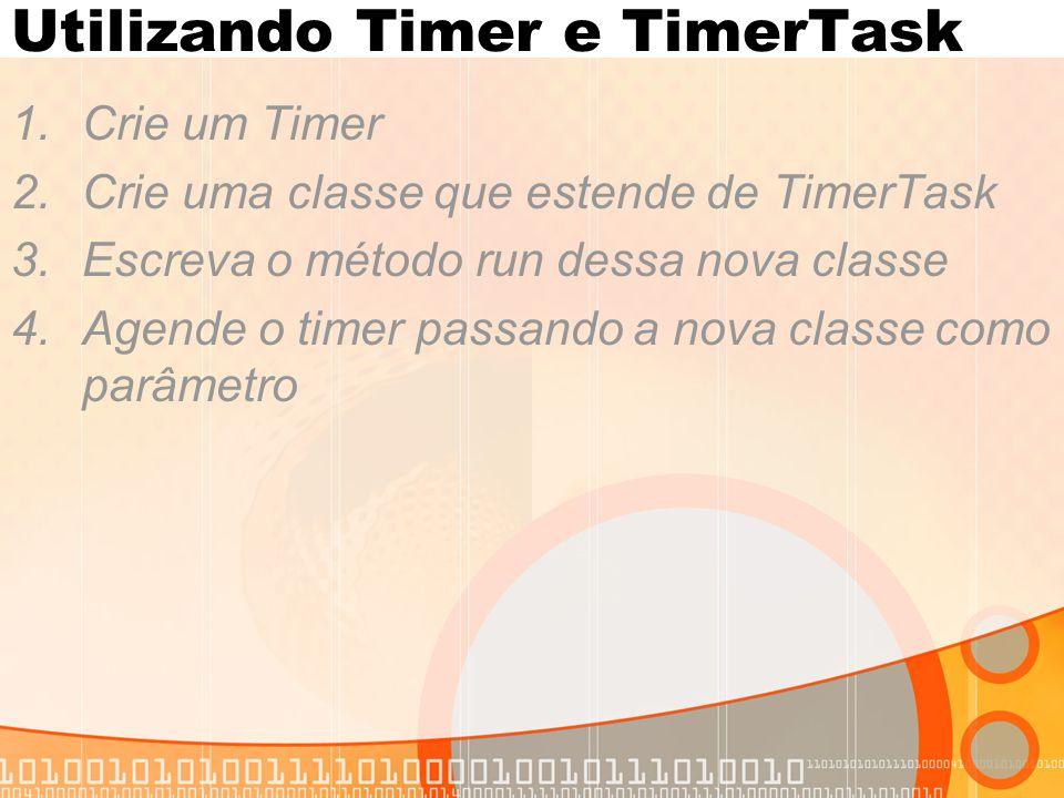 Utilizando Timer e TimerTask 1.Crie um Timer 2.Crie uma classe que estende de TimerTask 3.Escreva o método run dessa nova classe 4.Agende o timer passando a nova classe como parâmetro