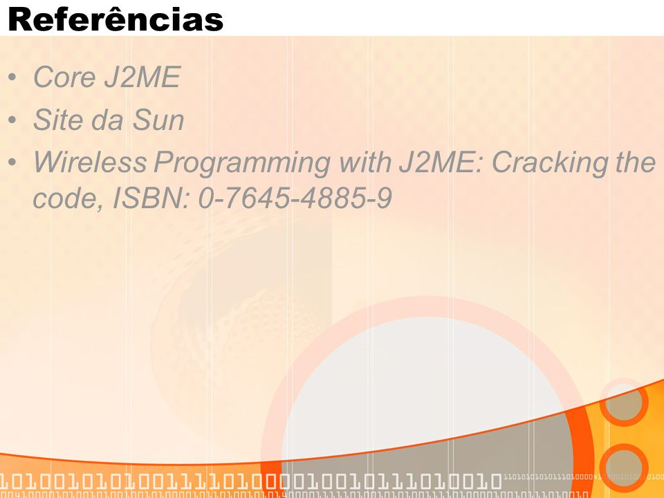 Referências Core J2ME Site da Sun Wireless Programming with J2ME: Cracking the code, ISBN: 0-7645-4885-9