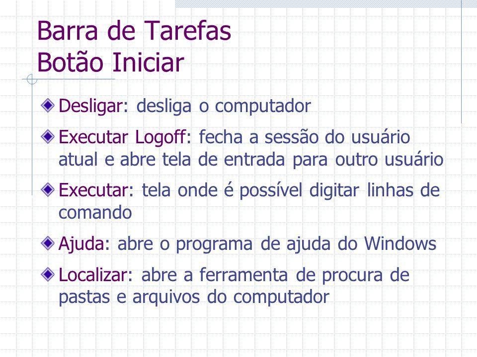 Barra de Tarefas Botão Iniciar Desligar: desliga o computador Executar Logoff: fecha a sessão do usuário atual e abre tela de entrada para outro usuár