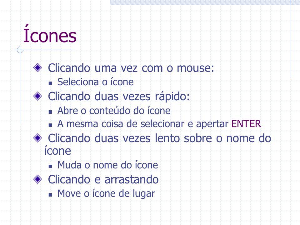 Ícones Clicando uma vez com o mouse: Seleciona o ícone Clicando duas vezes rápido: Abre o conteúdo do ícone A mesma coisa de selecionar e apertar ENTE