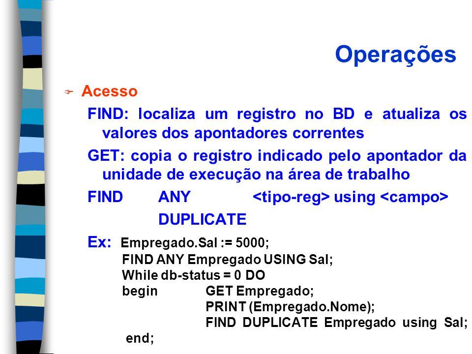 Operações F Acesso FIND: localiza um registro no BD e atualiza os valores dos apontadores correntes GET: copia o registro indicado pelo apontador da unidade de execução na área de trabalho FIND ANY using DUPLICATE Ex: Empregado.Sal := 5000; FIND ANY Empregado USING Sal; While db-status = 0 DO begin GET Empregado; PRINT (Empregado.Nome); FIND DUPLICATE Empregado using Sal; end;