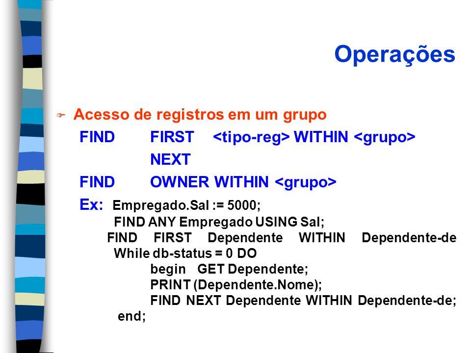Operações F Acesso de registros em um grupo FIND FIRST WITHIN NEXT FIND OWNER WITHIN Ex: Empregado.Sal := 5000; FIND ANY Empregado USING Sal; FIND FIRST Dependente WITHIN Dependente-de While db-status = 0 DO begin GET Dependente; PRINT (Dependente.Nome); FIND NEXT Dependente WITHIN Dependente-de; end;
