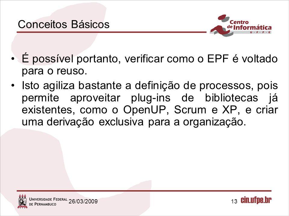 13 Conceitos Básicos É possível portanto, verificar como o EPF é voltado para o reuso. Isto agiliza bastante a definição de processos, pois permite ap