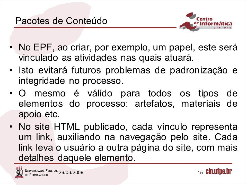 15 Pacotes de Conteúdo No EPF, ao criar, por exemplo, um papel, este será vinculado as atividades nas quais atuará. Isto evitará futuros problemas de