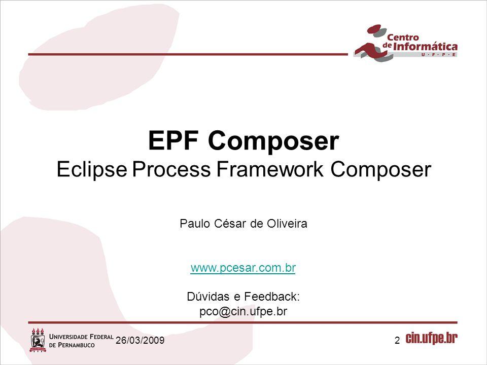 26/03/20092 EPF Composer Eclipse Process Framework Composer Paulo César de Oliveira www.pcesar.com.br Dúvidas e Feedback: pco@cin.ufpe.br