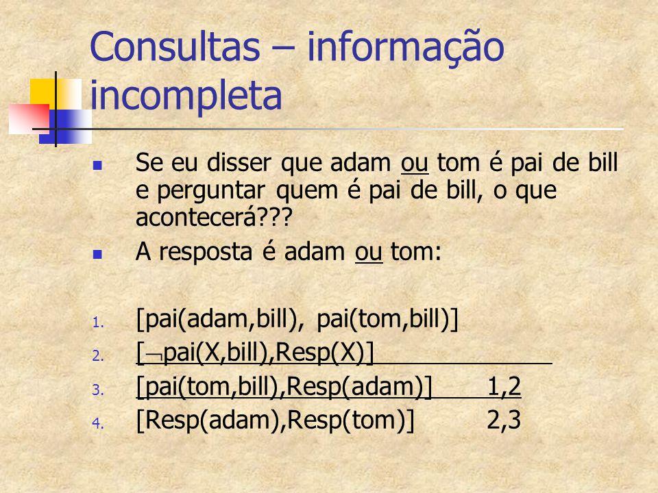 Consultas – informação incompleta Se eu disser que adam ou tom é pai de bill e perguntar quem é pai de bill, o que acontecerá??? A resposta é adam ou