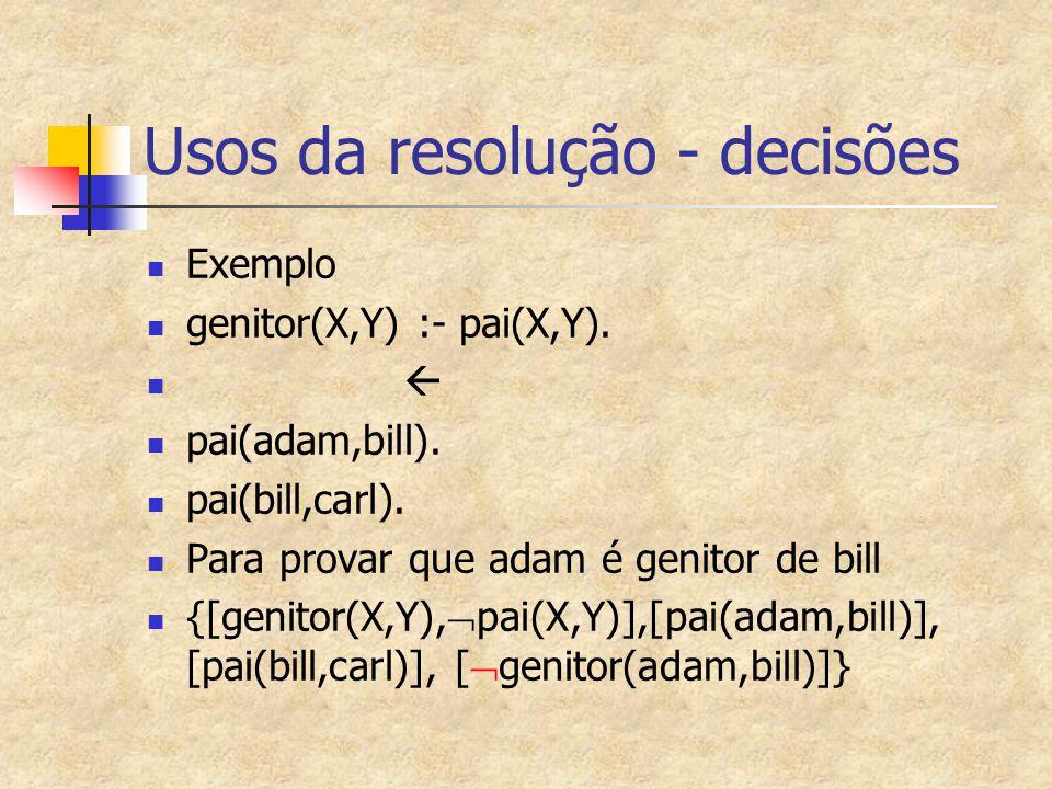 Usos da resolução - decisões Exemplo genitor(X,Y) :- pai(X,Y).  pai(adam,bill). pai(bill,carl). Para provar que adam é genitor de bill {[genitor(X,Y)