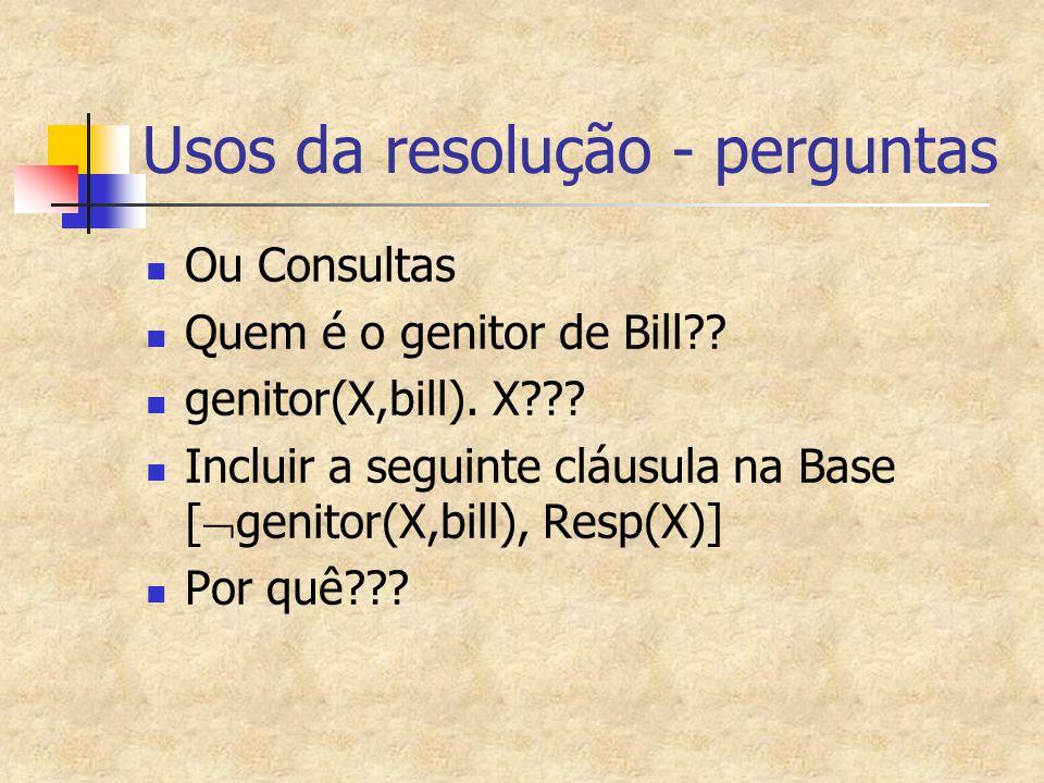 Usos da resolução - perguntas Ou Consultas Quem é o genitor de Bill?? genitor(X,bill). X??? Incluir a seguinte cláusula na Base [  genitor(X,bill), R