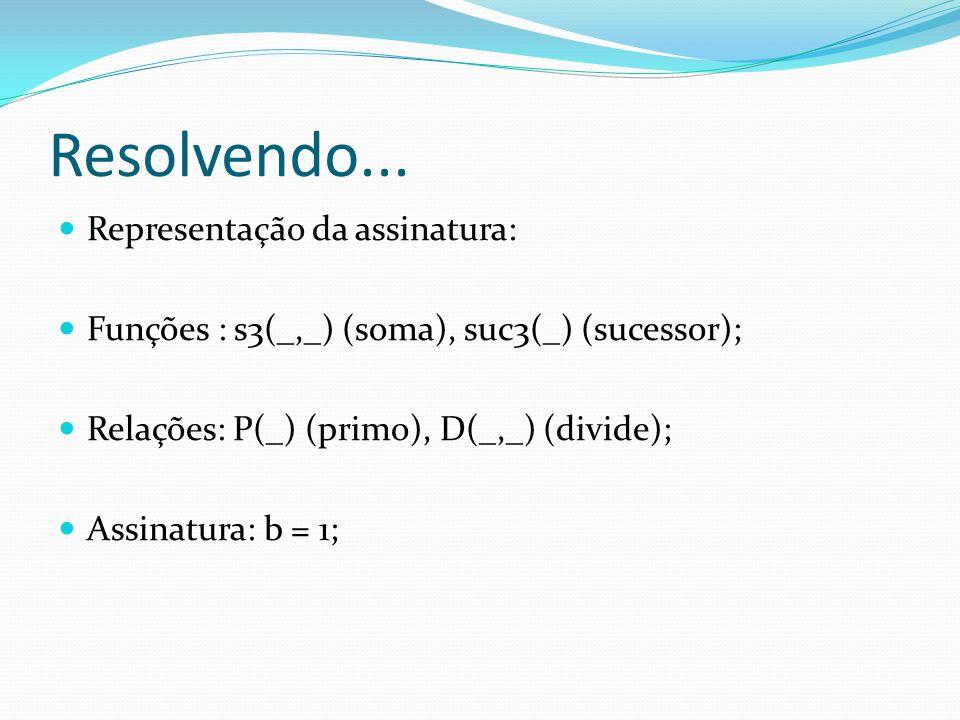 Resolvendo... Representação da assinatura: Funções : s3(_,_) (soma), suc3(_) (sucessor); Relações: P(_) (primo), D(_,_) (divide); Assinatura: b = 1;