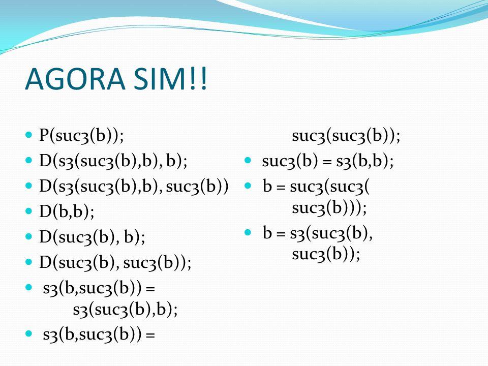AGORA SIM!! P(suc3(b)); D(s3(suc3(b),b), b); D(s3(suc3(b),b), suc3(b)) D(b,b); D(suc3(b), b); D(suc3(b), suc3(b)); s3(b,suc3(b)) = s3(suc3(b),b); s3(b