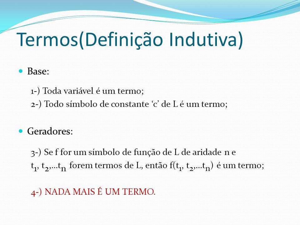 Termos(Definição Indutiva) Base: 1-) Toda variável é um termo; 2-) Todo símbolo de constante 'c' de L é um termo; Geradores: 3-) Se f for um símbolo d