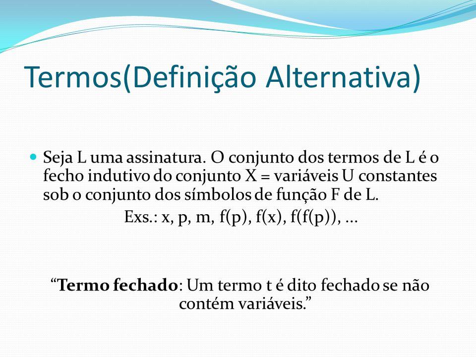 Termos(Definição Alternativa) Seja L uma assinatura. O conjunto dos termos de L é o fecho indutivo do conjunto X = variáveis U constantes sob o conjun