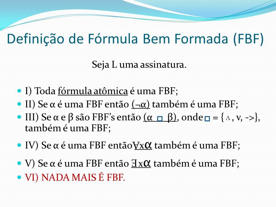 Definição de Fórmula Bem Formada (FBF) Seja L uma assinatura. I) Toda fórmula atômica é uma FBF; II) Se α é uma FBF então (¬α) também é uma FBF; III)