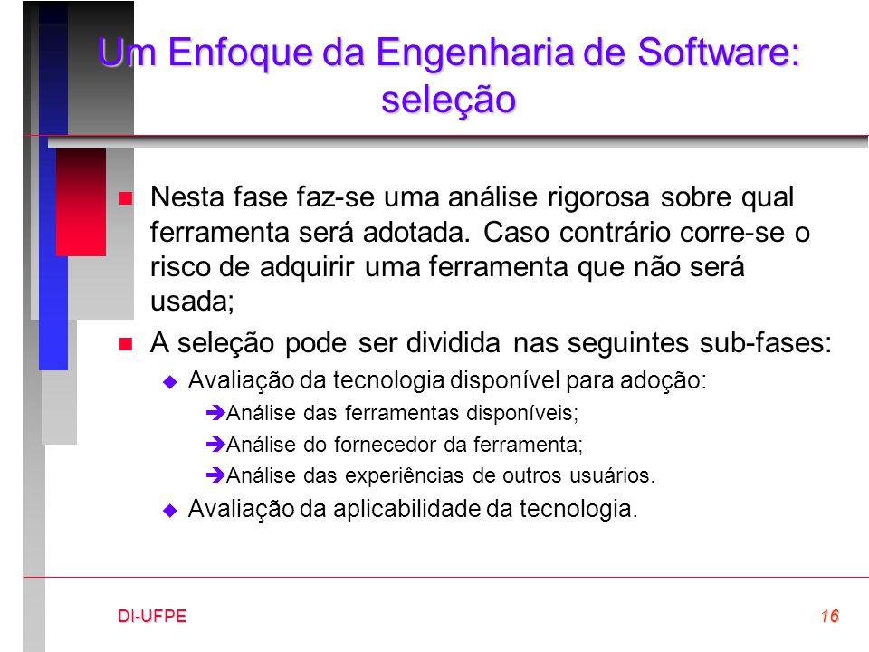 DI-UFPE16 Um Enfoque da Engenharia de Software: seleção n Nesta fase faz-se uma análise rigorosa sobre qual ferramenta será adotada. Caso contrário co