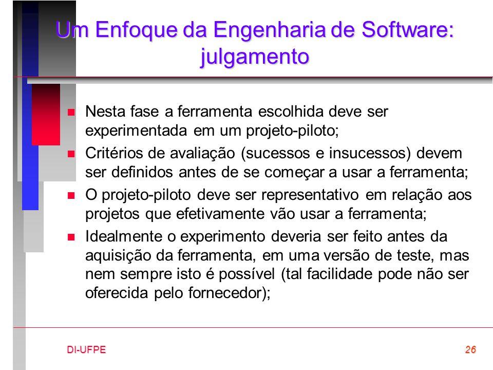 DI-UFPE26 Um Enfoque da Engenharia de Software: julgamento n Nesta fase a ferramenta escolhida deve ser experimentada em um projeto-piloto; n Critério