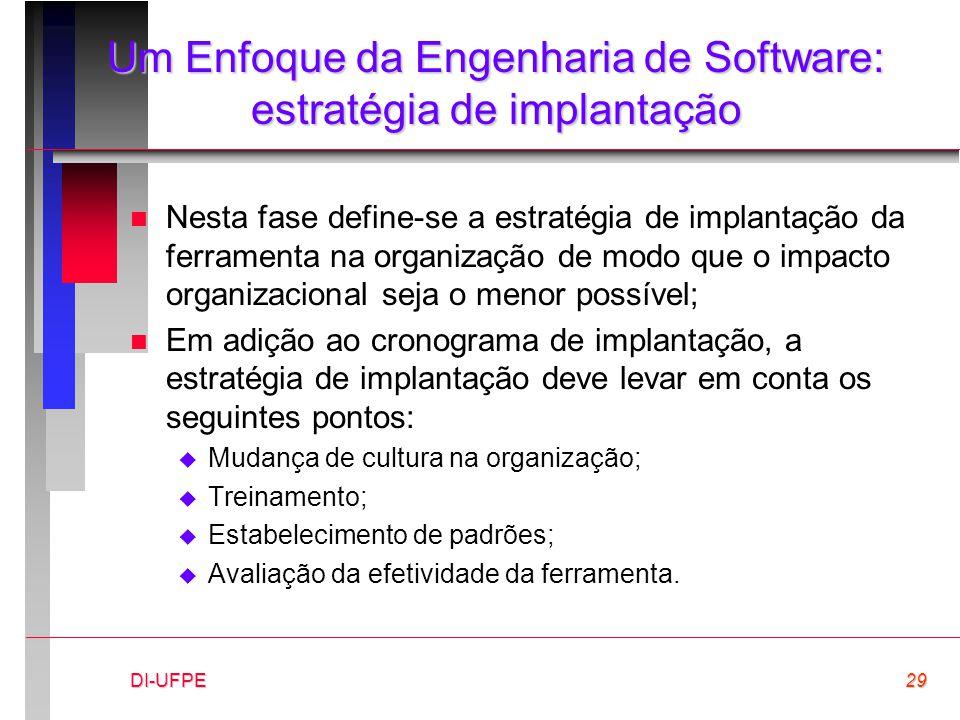DI-UFPE29 Um Enfoque da Engenharia de Software: estratégia de implantação n Nesta fase define-se a estratégia de implantação da ferramenta na organiza