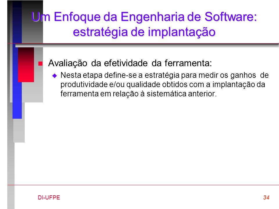 DI-UFPE34 Um Enfoque da Engenharia de Software: estratégia de implantação n Avaliação da efetividade da ferramenta:  Nesta etapa define-se a estratég