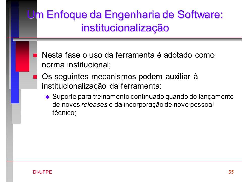 DI-UFPE35 Um Enfoque da Engenharia de Software: institucionalização n Nesta fase o uso da ferramenta é adotado como norma institucional; n Os seguinte