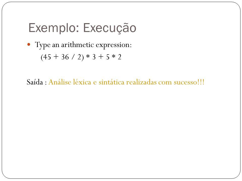 Exemplo: Execução Type an arithmetic expression: (45 + 36 / 2) * 3 + 5 * 2 Saída : Análise léxica e sintática realizadas com sucesso!!!
