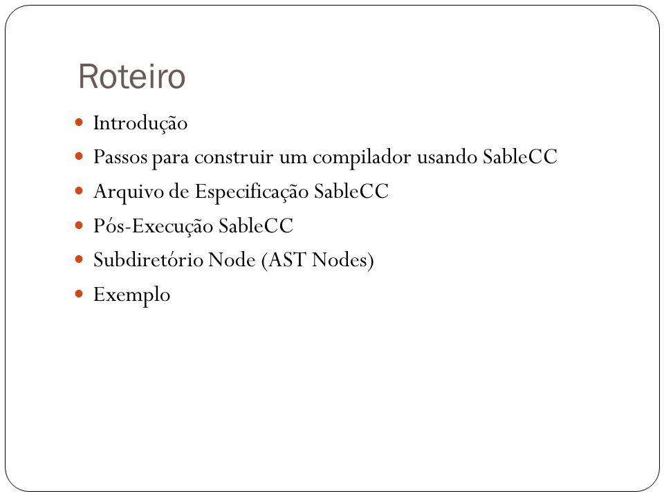 Roteiro Introdução Passos para construir um compilador usando SableCC Arquivo de Especificação SableCC Pós-Execução SableCC Subdiretório Node (AST Nod