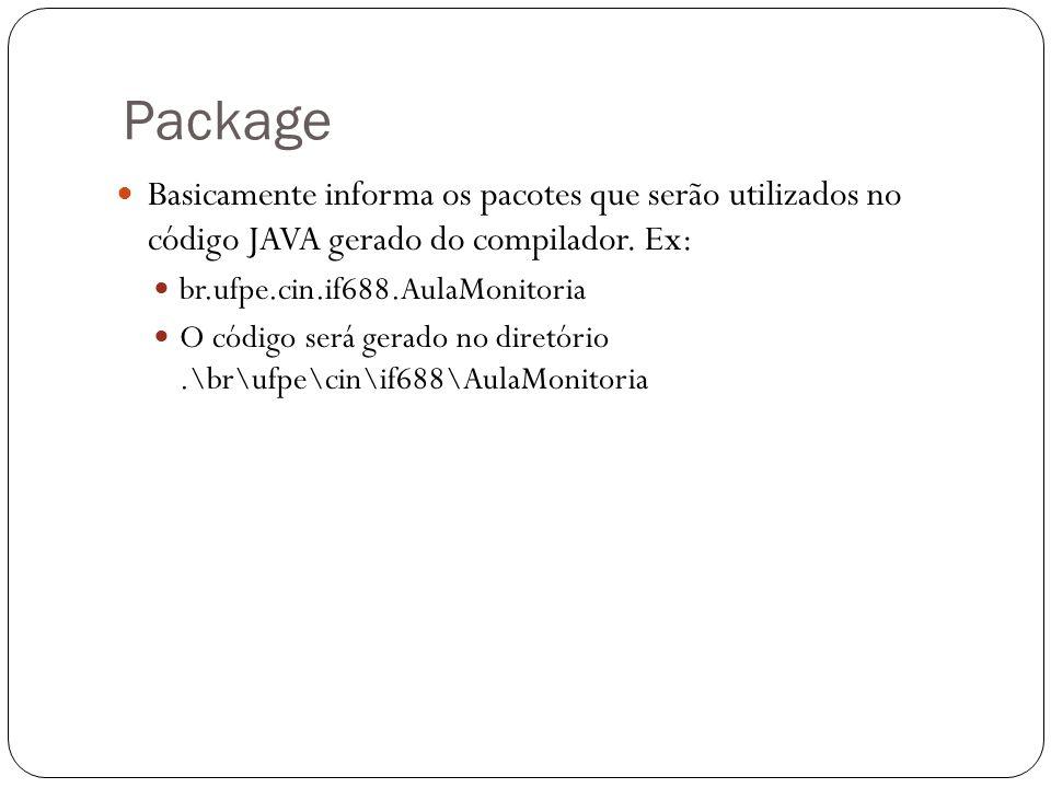 Package Basicamente informa os pacotes que serão utilizados no código JAVA gerado do compilador. Ex: br.ufpe.cin.if688.AulaMonitoria O código será ger