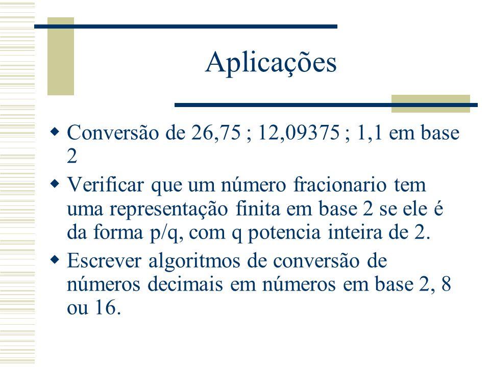 Aplicações  Conversão de 26,75 ; 12,09375 ; 1,1 em base 2  Verificar que um número fracionario tem uma representação finita em base 2 se ele é da fo