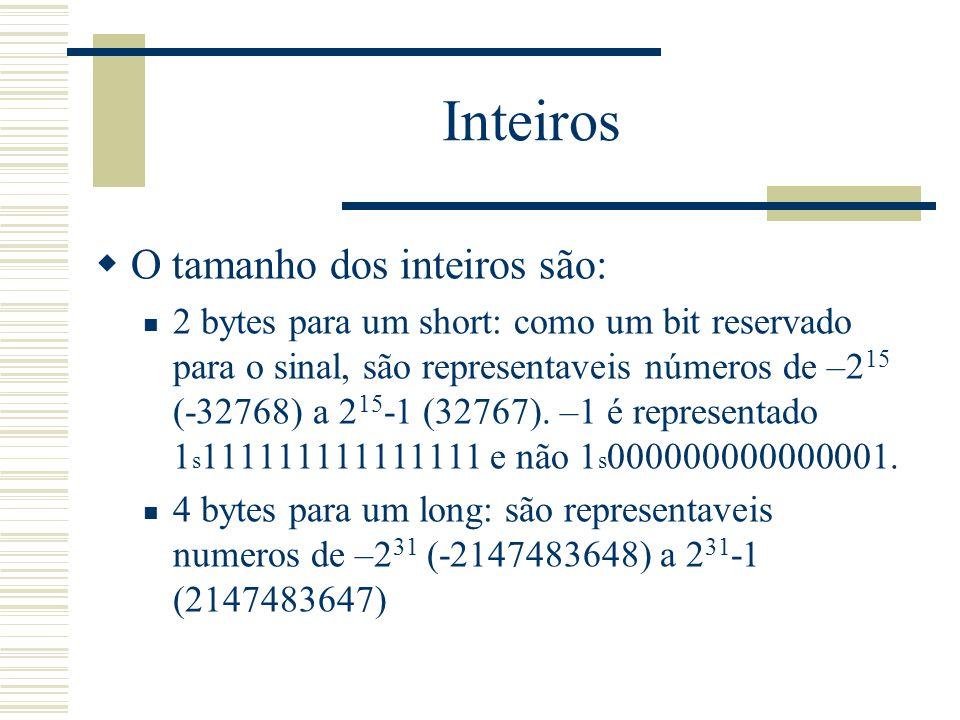 Inteiros  O tamanho dos inteiros são: 2 bytes para um short: como um bit reservado para o sinal, são representaveis números de –2 15 (-32768) a 2 15
