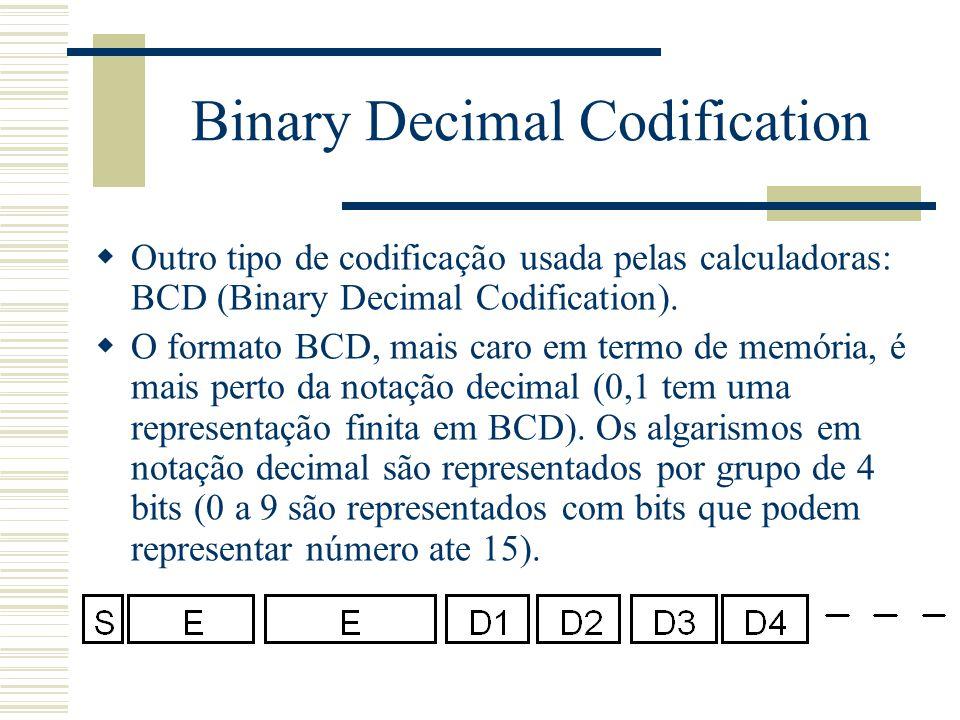 Binary Decimal Codification  Outro tipo de codificação usada pelas calculadoras: BCD (Binary Decimal Codification).  O formato BCD, mais caro em ter