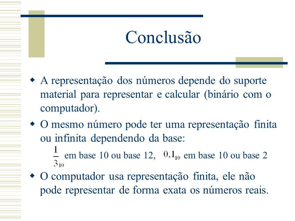 Conclusão  A representação dos números depende do suporte material para representar e calcular (binário com o computador).  O mesmo número pode ter