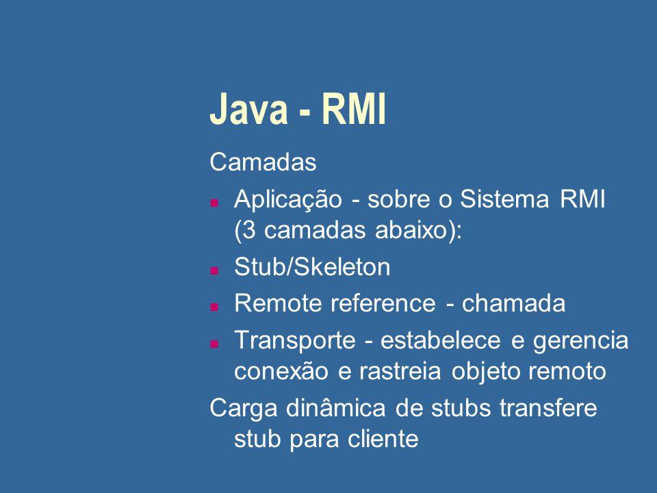 Java - RMI Camadas n Aplicação - sobre o Sistema RMI (3 camadas abaixo): n Stub/Skeleton n Remote reference - chamada n Transporte - estabelece e gere