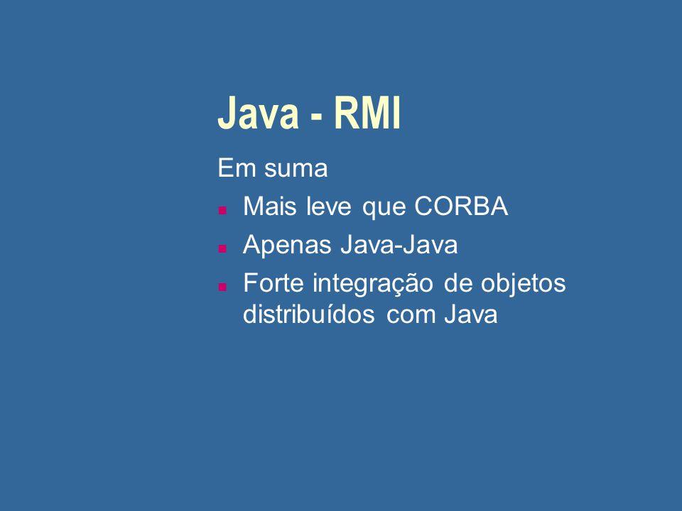 Java - RMI Em suma n Mais leve que CORBA n Apenas Java-Java n Forte integração de objetos distribuídos com Java