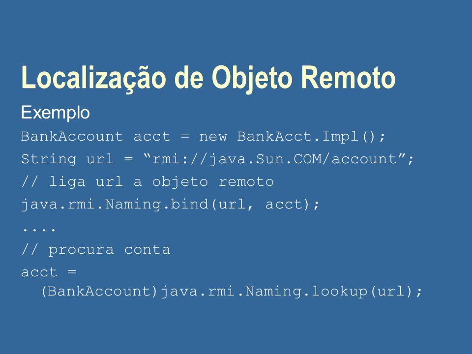 "Localização de Objeto Remoto Exemplo BankAccount acct = new BankAcct.Impl(); String url = ""rmi://java.Sun.COM/account""; // liga url a objeto remoto ja"
