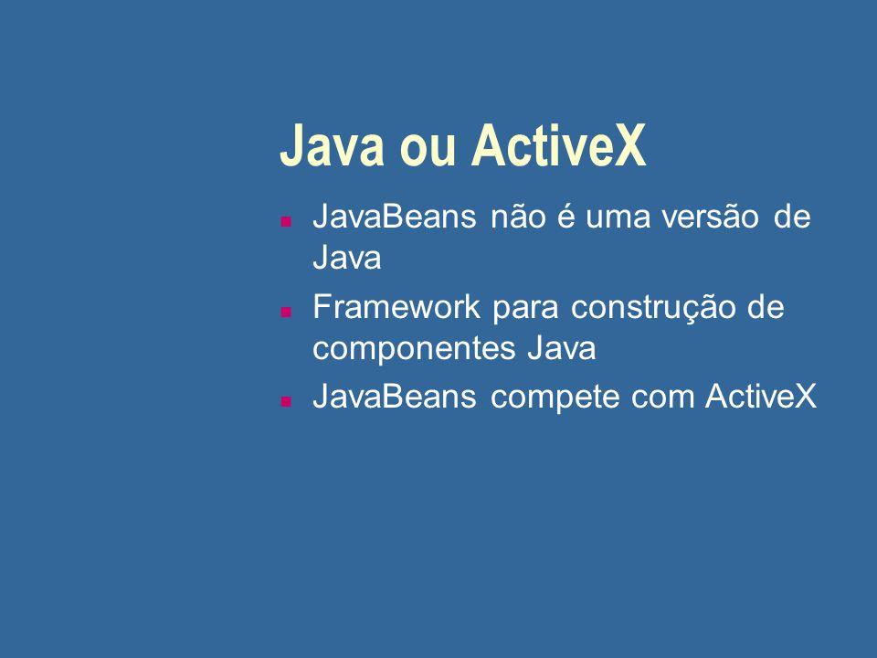 Java ou ActiveX n JavaBeans não é uma versão de Java n Framework para construção de componentes Java n JavaBeans compete com ActiveX