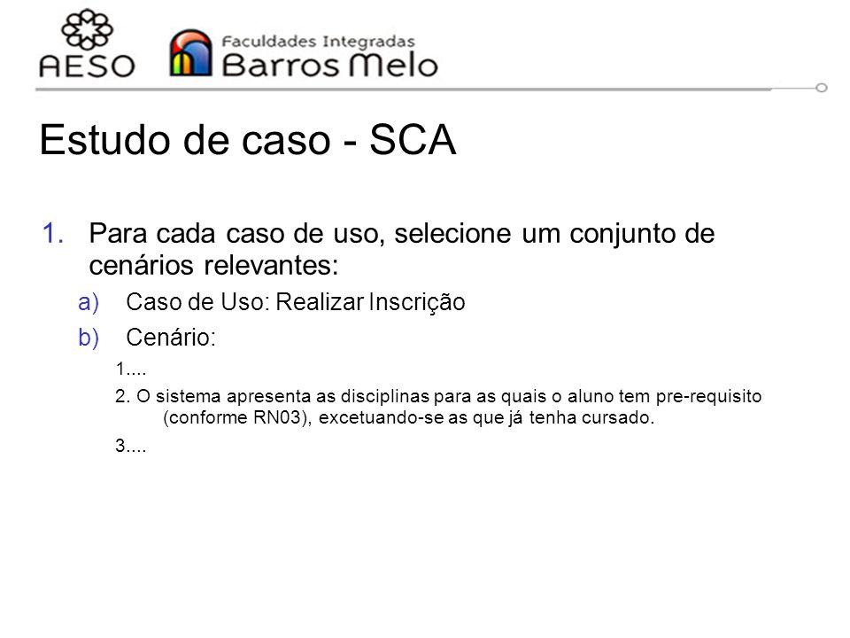 Estudo de caso - SCA 1.Para cada caso de uso, selecione um conjunto de cenários relevantes: a)Caso de Uso: Realizar Inscrição b)Cenário: 1.... 2. O si