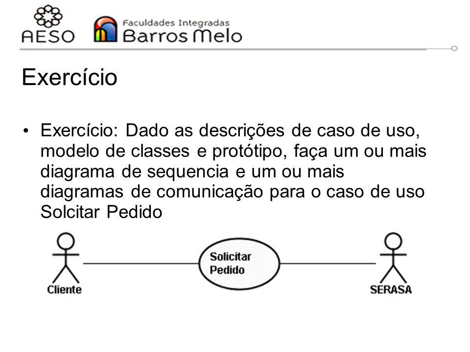 Exercício Exercício: Dado as descrições de caso de uso, modelo de classes e protótipo, faça um ou mais diagrama de sequencia e um ou mais diagramas de